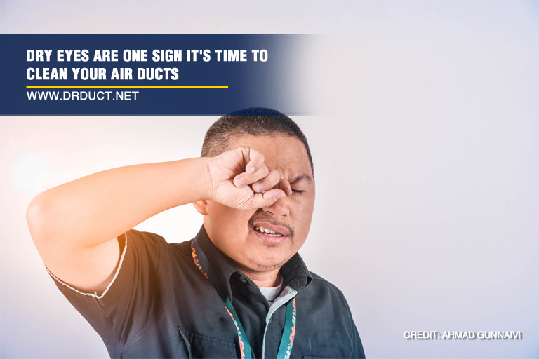Dry eyes are one sign it's time to clean your air ducts
